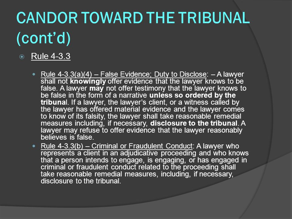 CANDOR TOWARD THE TRIBUNAL (cont'd)  Rule 4-3.3 Rule 4-3.3(a)(4) – False Evidence; Duty to Disclose: – A lawyer shall not knowingly offer evidence that the lawyer knows to be false.
