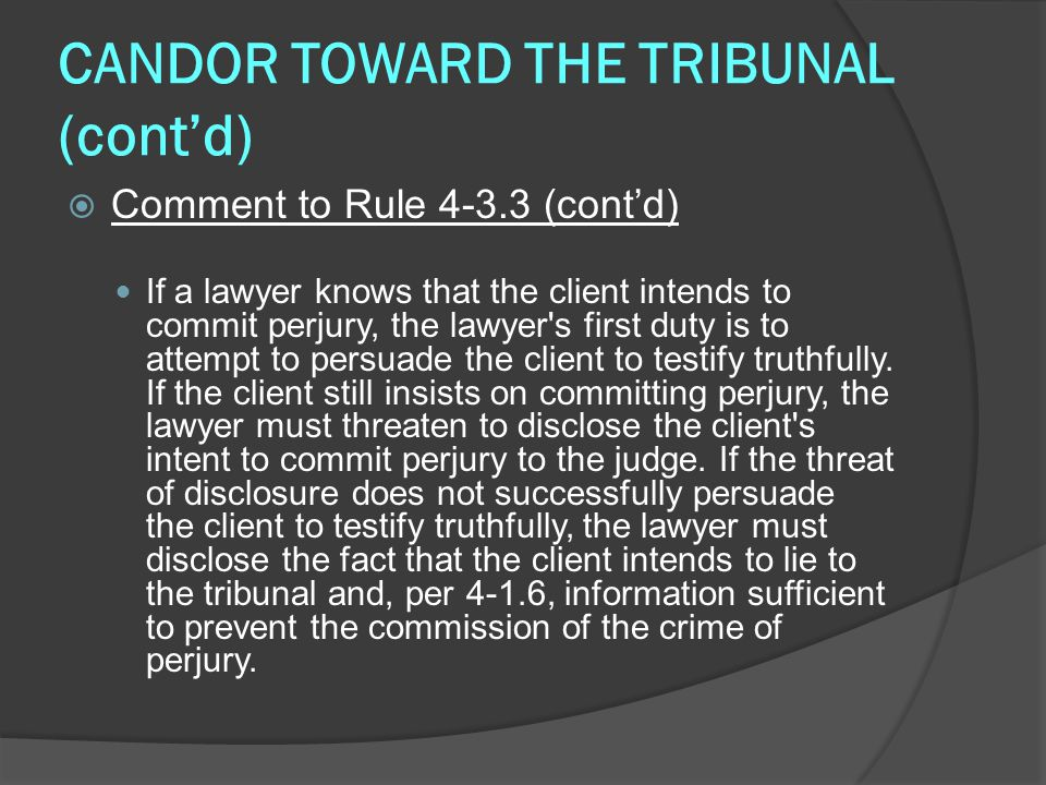 CANDOR TOWARD THE TRIBUNAL (cont'd)  Comment to Rule 4-3.3 (cont'd) If a lawyer knows that the client intends to commit perjury, the lawyer s first duty is to attempt to persuade the client to testify truthfully.