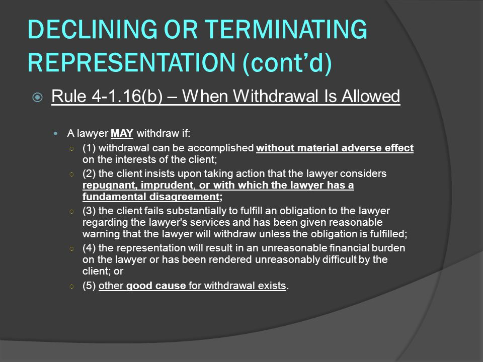 DECLINING OR TERMINATING REPRESENTATION (cont'd)  Rule 4-1.16(b) – When Withdrawal Is Allowed A lawyer MAY withdraw if: ○ (1) withdrawal can be accomplished without material adverse effect on the interests of the client; ○ (2) the client insists upon taking action that the lawyer considers repugnant, imprudent, or with which the lawyer has a fundamental disagreement; ○ (3) the client fails substantially to fulfill an obligation to the lawyer regarding the lawyer s services and has been given reasonable warning that the lawyer will withdraw unless the obligation is fulfilled; ○ (4) the representation will result in an unreasonable financial burden on the lawyer or has been rendered unreasonably difficult by the client; or ○ (5) other good cause for withdrawal exists.