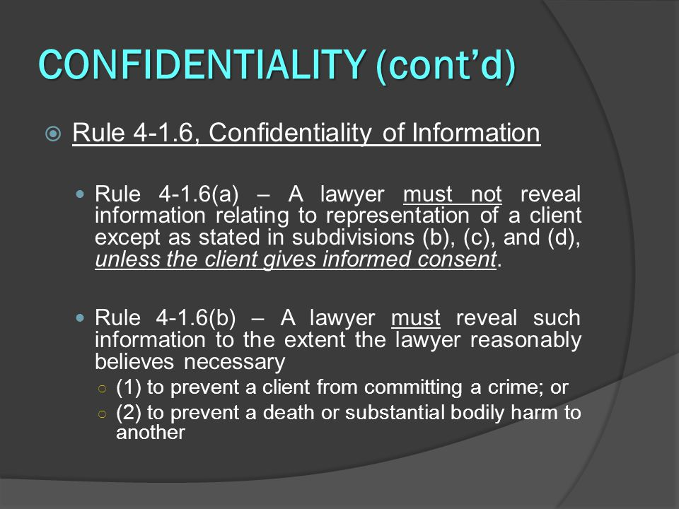 CONFIDENTIALITY (cont'd)  Rule 4-1.6, Confidentiality of Information Rule 4-1.6(a) – A lawyer must not reveal information relating to representation of a client except as stated in subdivisions (b), (c), and (d), unless the client gives informed consent.