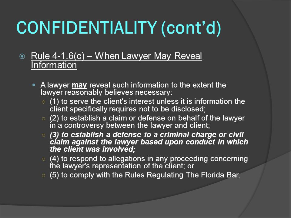 CONFIDENTIALITY (cont'd)  Rule 4-1.6(c) – When Lawyer May Reveal Information A lawyer may reveal such information to the extent the lawyer reasonably believes necessary: ○ (1) to serve the client s interest unless it is information the client specifically requires not to be disclosed; ○ (2) to establish a claim or defense on behalf of the lawyer in a controversy between the lawyer and client; ○ (3) to establish a defense to a criminal charge or civil claim against the lawyer based upon conduct in which the client was involved; ○ (4) to respond to allegations in any proceeding concerning the lawyer s representation of the client; or ○ (5) to comply with the Rules Regulating The Florida Bar.