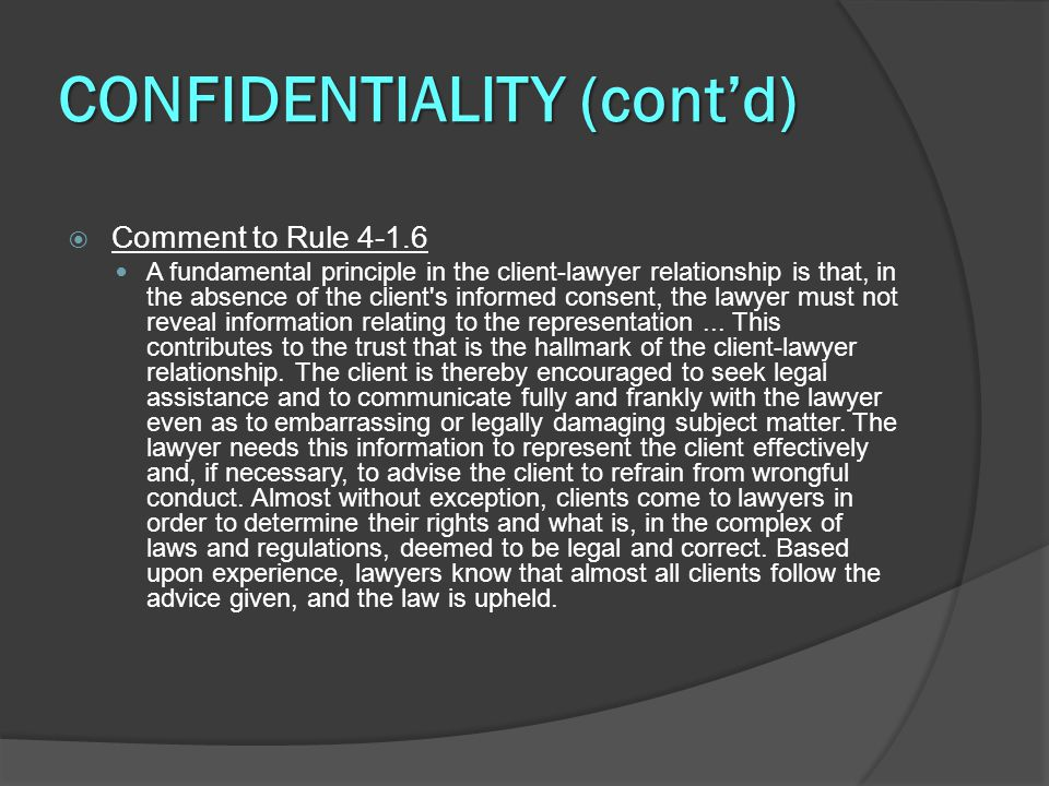DECLINING OR TERMINATING REPRESENTATION (cont'd)  Rule 4-1.16(b) – When Withdrawal Is Allowed A lawyer MAY withdraw if: ○ (1) withdrawal can be accomplished without material adverse effect on the interests of the client; ○ (2) the client insists upon taking action that the lawyer considers repugnant, imprudent, or with which the lawyer has a fundamental disagreement; ○ (3) the client fails substantially to fulfill an obligation to the lawyer regarding the lawyer s services and has been given reasonable warning that the lawyer will withdraw unless the obligation is fulfilled; ○ (4) the representation will result in an unreasonable financial burden on the lawyer or has been rendered unreasonably difficult by the client; or ○ (5) other good cause for withdrawal exists.