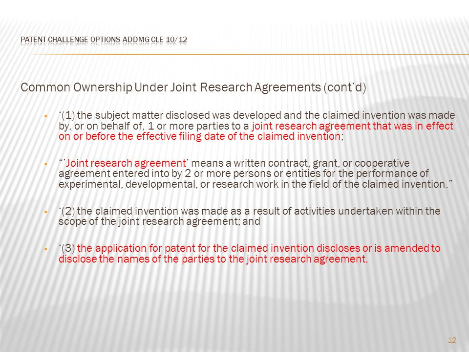 Common Ownership Under Joint Research Agreements (cont'd)  '(1) the subject matter disclosed was developed and the claimed invention was made by, or on behalf of, 1 or more parties to a joint research agreement that was in effect on or before the effective filing date of the claimed invention;  'Joint research agreement' means a written contract, grant, or cooperative agreement entered into by 2 or more persons or entities for the performance of experimental, developmental, or research work in the field of the claimed invention.  '(2) the claimed invention was made as a result of activities undertaken within the scope of the joint research agreement; and  '(3) the application for patent for the claimed invention discloses or is amended to disclose the names of the parties to the joint research agreement.