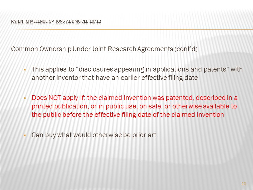 Common Ownership Under Joint Research Agreements (cont'd)  This applies to disclosures appearing in applications and patents with another inventor that have an earlier effective filing date  Does NOT apply if: the claimed invention was patented, described in a printed publication, or in public use, on sale, or otherwise available to the public before the effective filing date of the claimed invention  Can buy what would otherwise be prior art 13