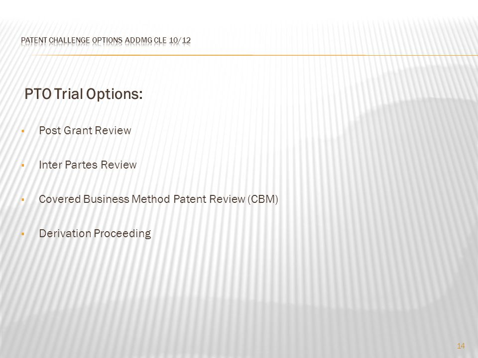 PTO Trial Options:  Post Grant Review  Inter Partes Review  Covered Business Method Patent Review (CBM)  Derivation Proceeding 14
