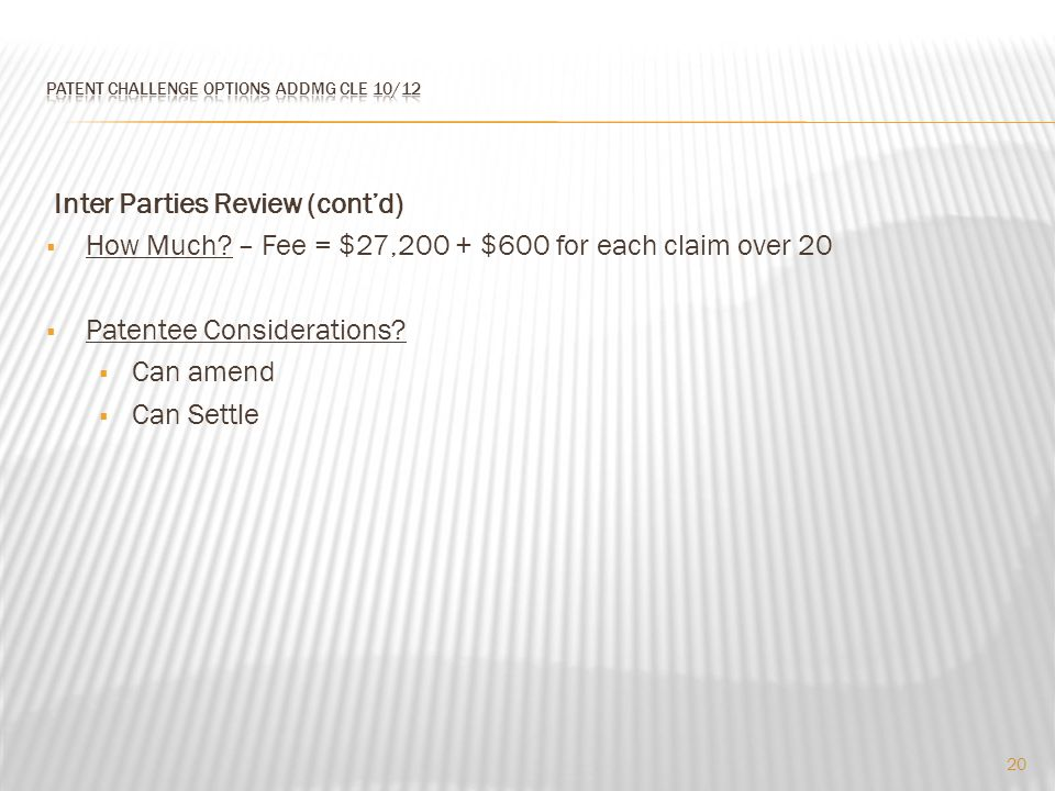 Inter Parties Review (cont'd)  How Much? – Fee = $27,200 + $600 for each claim over 20  Patentee Considerations?  Can amend  Can Settle 20