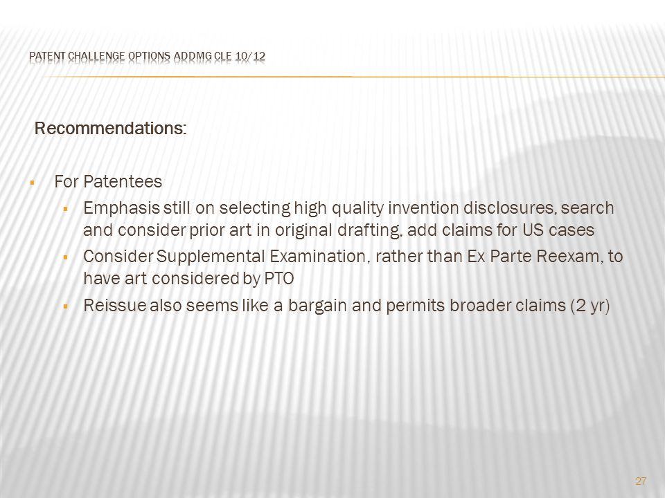 Recommendations:  For Patentees  Emphasis still on selecting high quality invention disclosures, search and consider prior art in original drafting, add claims for US cases  Consider Supplemental Examination, rather than Ex Parte Reexam, to have art considered by PTO  Reissue also seems like a bargain and permits broader claims (2 yr) 27