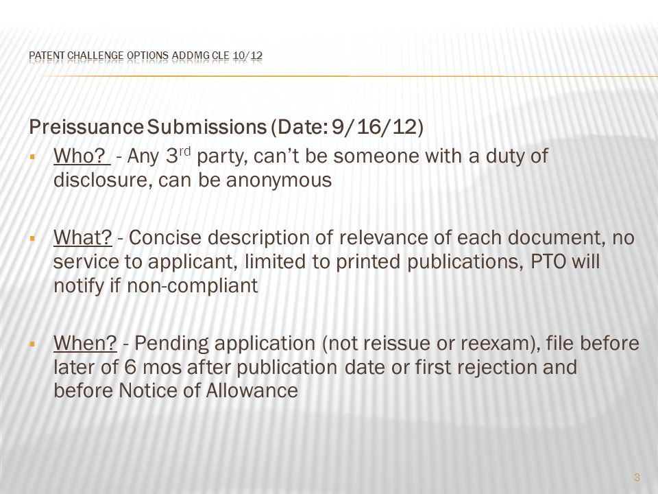 Preissuance Submissions (Date: 9/16/12)  Who? - Any 3 rd party, can't be someone with a duty of disclosure, can be anonymous  What? - Concise descri