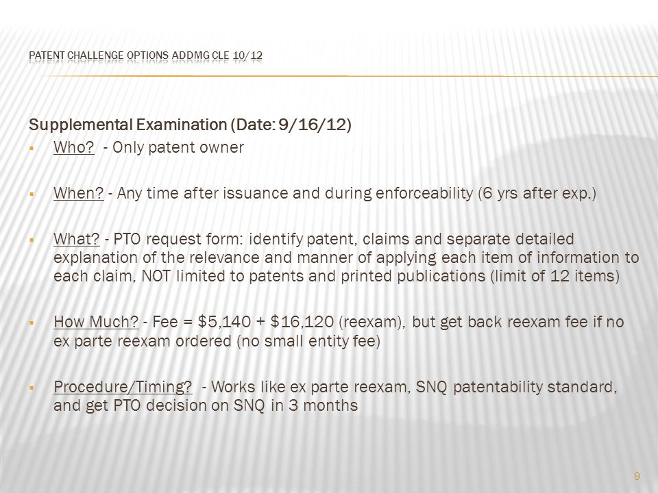 Supplemental Examination (Date: 9/16/12)  Who? - Only patent owner  When? - Any time after issuance and during enforceability (6 yrs after exp.)  W