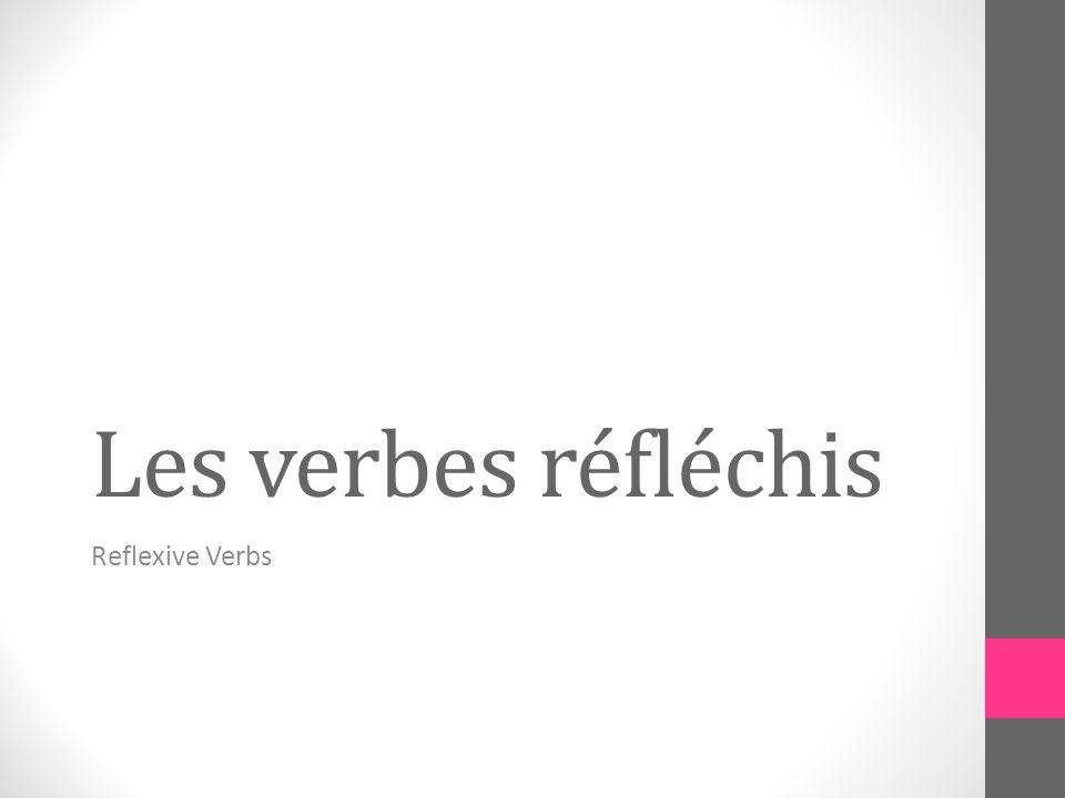 Les verbes réfléchis Reflexive Verbs
