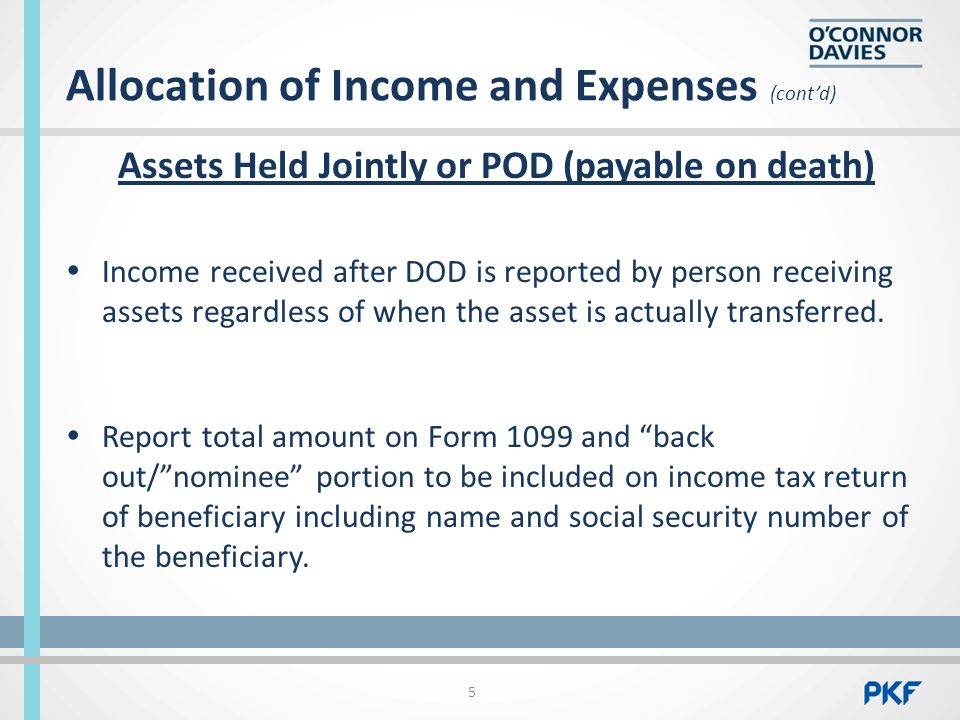 Allocation of Income and Expenses (cont'd) Assets Held Jointly or POD (payable on death)  Income received after DOD is reported by person receiving assets regardless of when the asset is actually transferred.