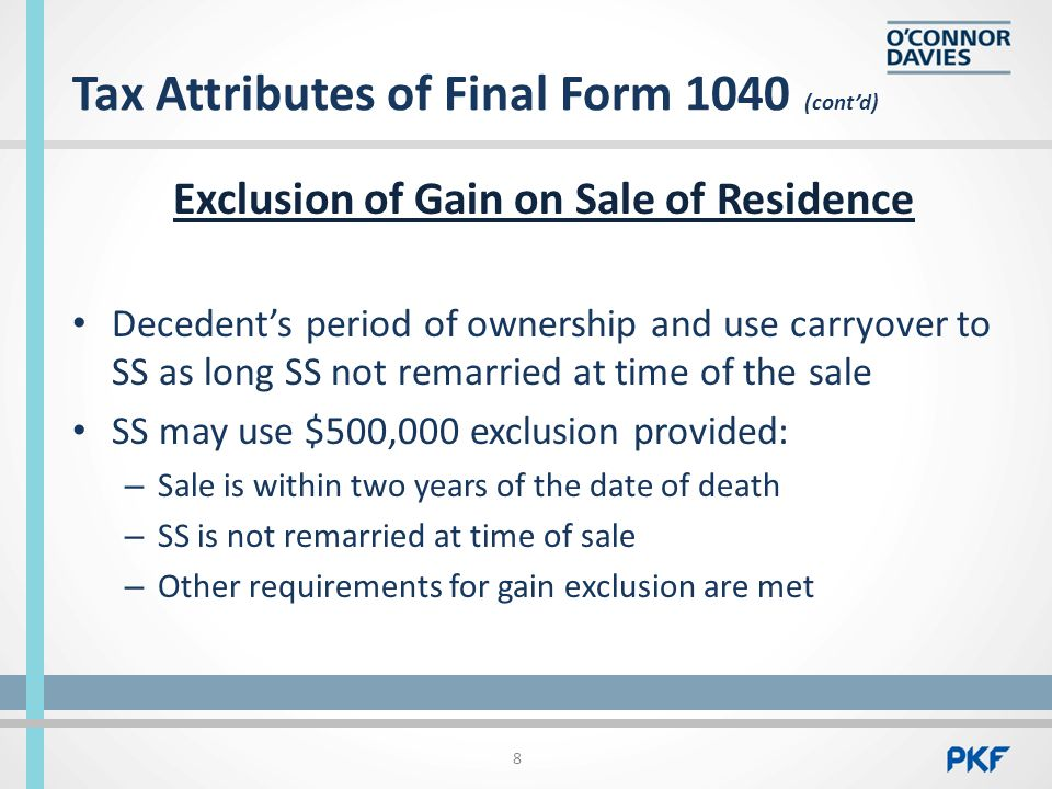 Tax Attributes of Final Form 1040 (cont'd) Exclusion of Gain on Sale of Residence Decedent's period of ownership and use carryover to SS as long SS not remarried at time of the sale SS may use $500,000 exclusion provided: – Sale is within two years of the date of death – SS is not remarried at time of sale – Other requirements for gain exclusion are met 8