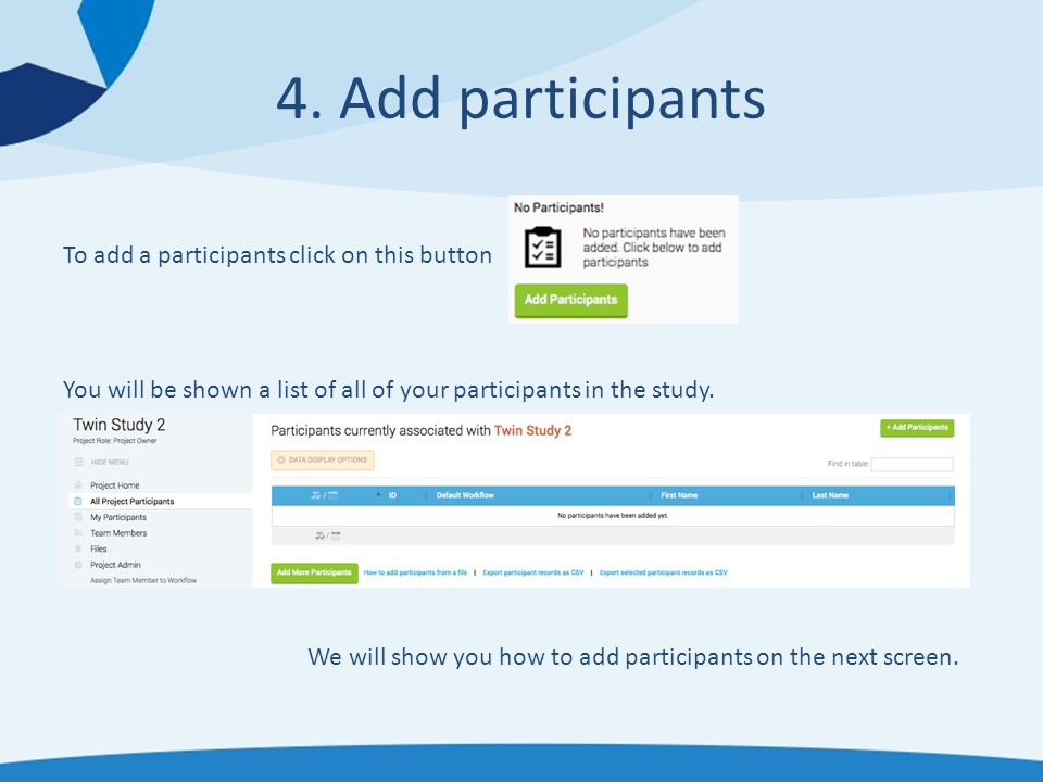 4. Add participants To add a participants click on this button You will be shown a list of all of your participants in the study. We will show you how