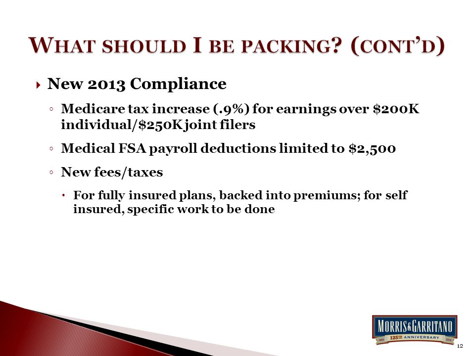  New 2013 Compliance ◦ Medicare tax increase (.9%) for earnings over $200K individual/$250K joint filers ◦ Medical FSA payroll deductions limited to