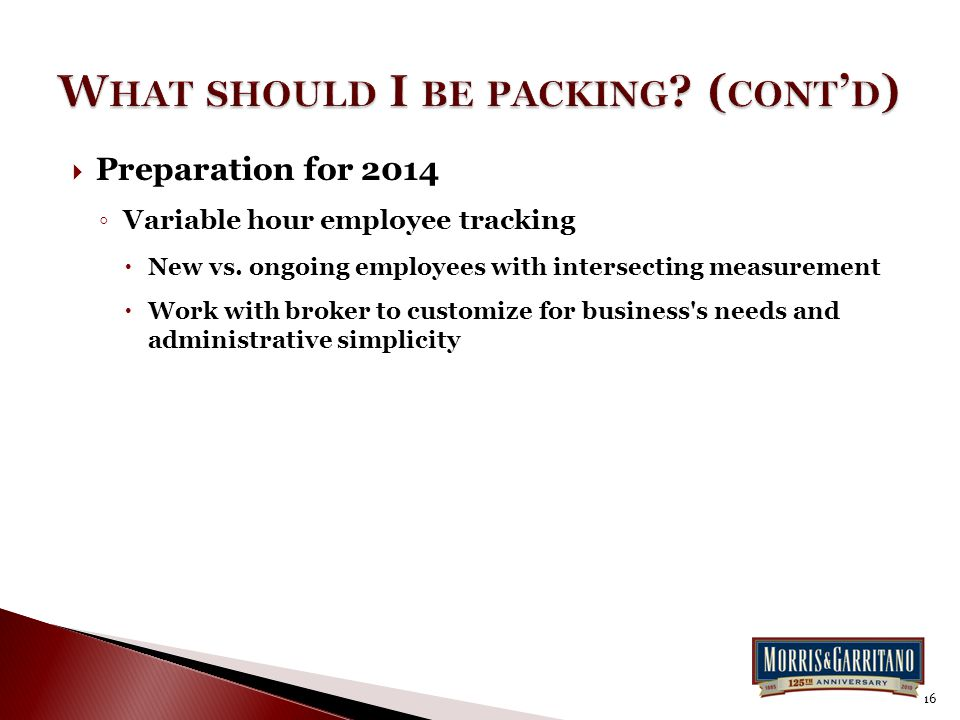  Preparation for 2014 ◦ Variable hour employee tracking  New vs. ongoing employees with intersecting measurement  Work with broker to customize for