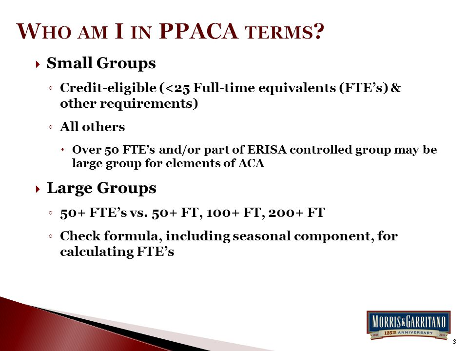  Small Groups ◦ Credit-eligible (<25 Full-time equivalents (FTE's) & other requirements) ◦ All others  Over 50 FTE's and/or part of ERISA controlled