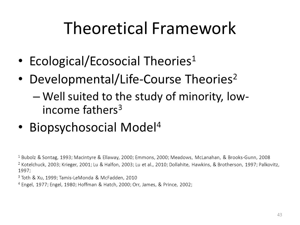 Theoretical Framework Ecological/Ecosocial Theories 1 Developmental/Life-Course Theories 2 – Well suited to the study of minority, low- income fathers
