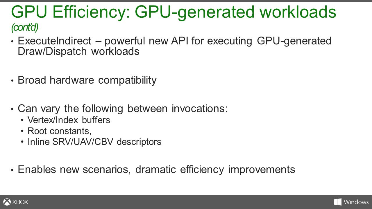 ExecuteIndirect – powerful new API for executing GPU-generated Draw/Dispatch workloads Broad hardware compatibility Can vary the following between inv