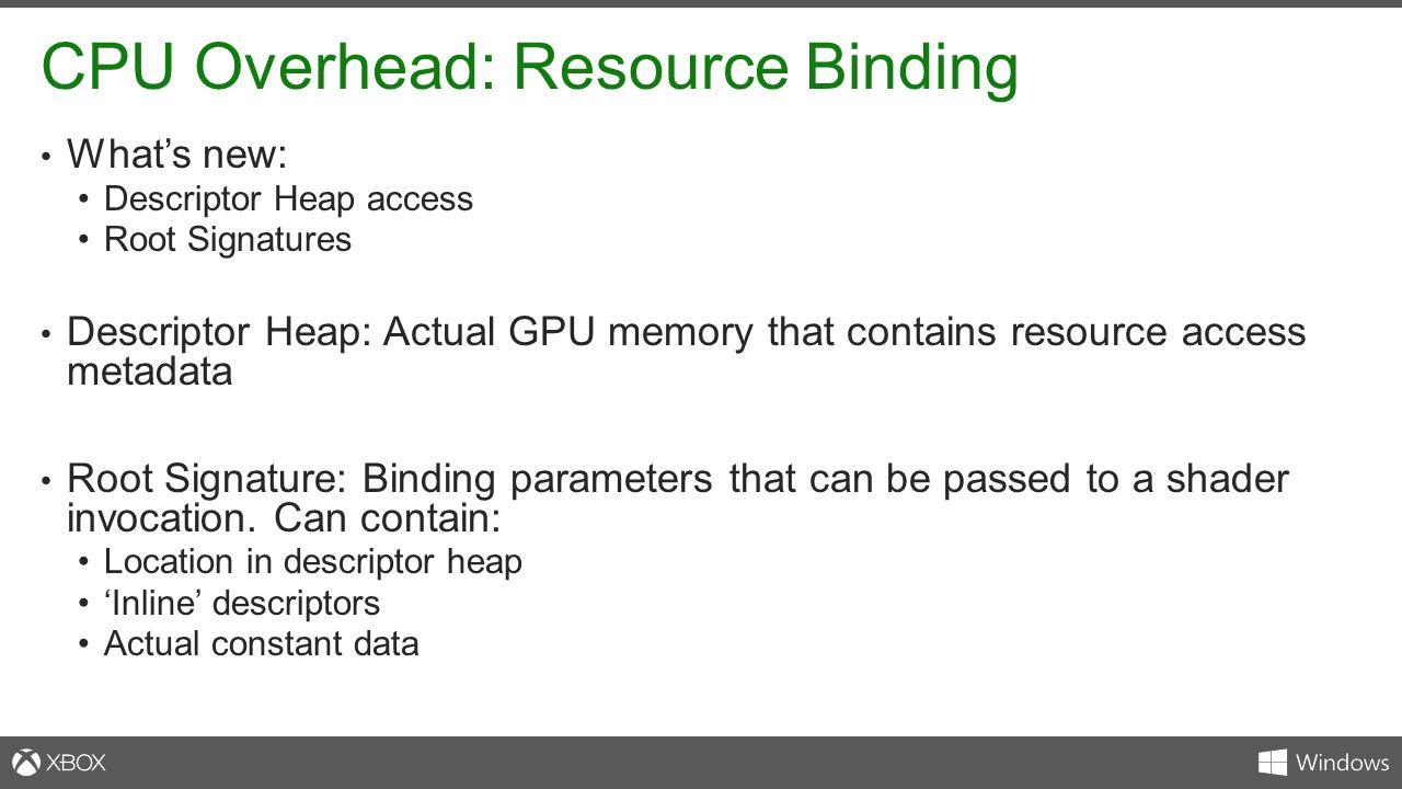 CPU Overhead: Resource Binding What's new: Descriptor Heap access Root Signatures Descriptor Heap: Actual GPU memory that contains resource access met