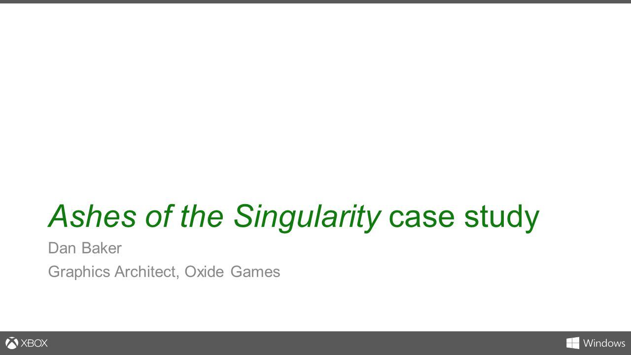 Ashes of the Singularity case study Dan Baker Graphics Architect, Oxide Games