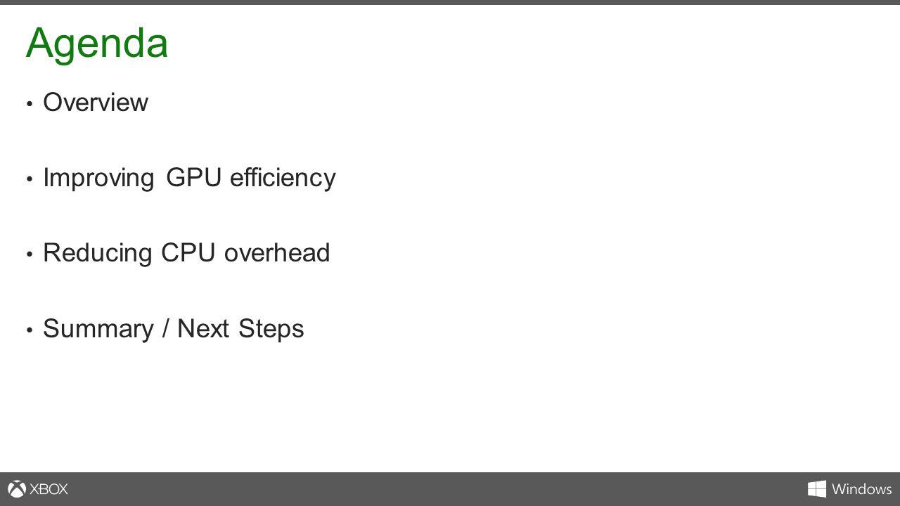 Agenda Overview Improving GPU efficiency Reducing CPU overhead Summary / Next Steps