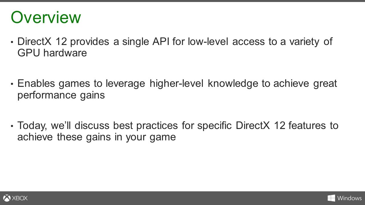 Overview DirectX 12 provides a single API for low-level access to a variety of GPU hardware Enables games to leverage higher-level knowledge to achiev