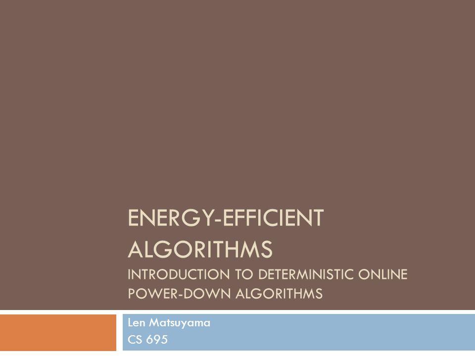 ENERGY-EFFICIENT ALGORITHMS INTRODUCTION TO DETERMINISTIC ONLINE POWER-DOWN ALGORITHMS Len Matsuyama CS 695
