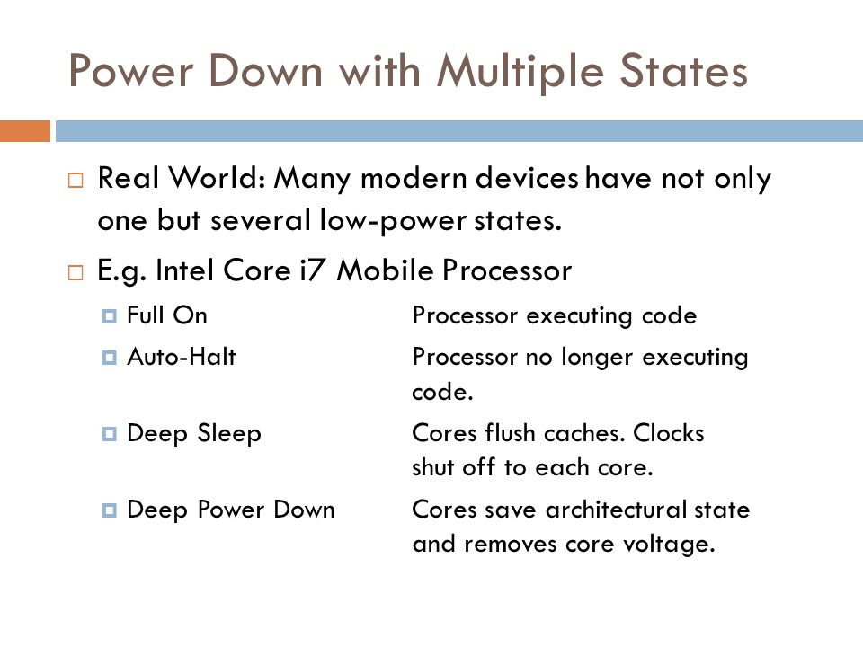 Power Down with Multiple States  Real World: Many modern devices have not only one but several low-power states.  E.g. Intel Core i7 Mobile Processo