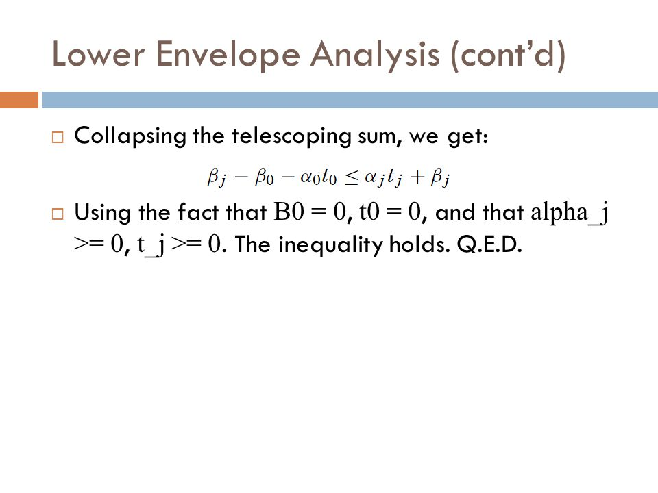 Lower Envelope Analysis (cont'd)  Collapsing the telescoping sum, we get:  Using the fact that B0 = 0, t0 = 0, and that alpha_j >= 0, t_j >= 0. The