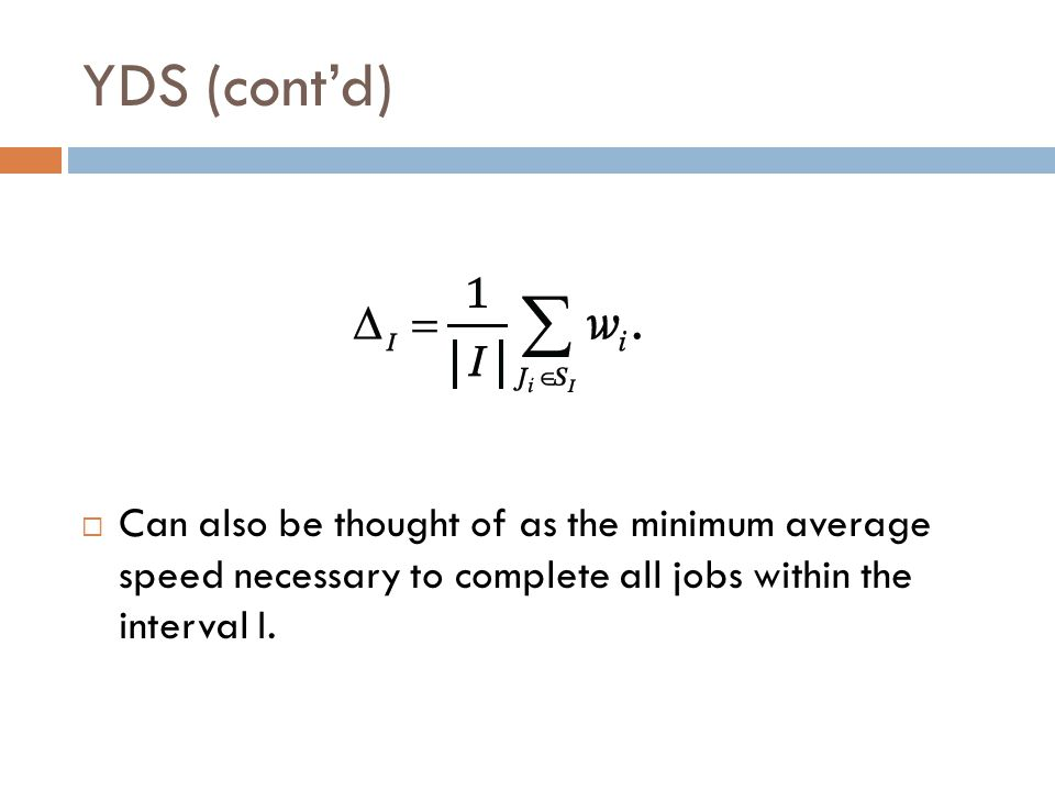 YDS (cont'd)  Can also be thought of as the minimum average speed necessary to complete all jobs within the interval I.