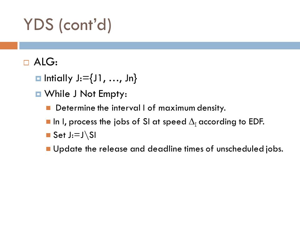 YDS (cont'd)  ALG:  Intially J:={J1, …, Jn}  While J Not Empty: Determine the interval I of maximum density. In I, process the jobs of SI at speed