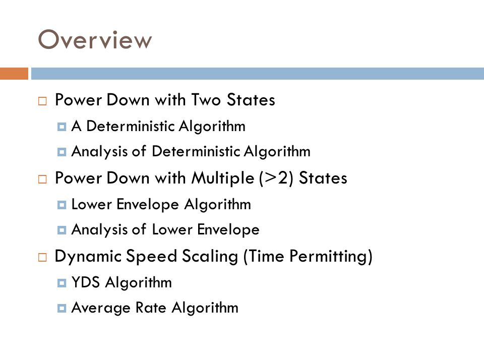 Overview  Power Down with Two States  A Deterministic Algorithm  Analysis of Deterministic Algorithm  Power Down with Multiple (>2) States  Lower Envelope Algorithm  Analysis of Lower Envelope  Dynamic Speed Scaling (Time Permitting)  YDS Algorithm  Average Rate Algorithm