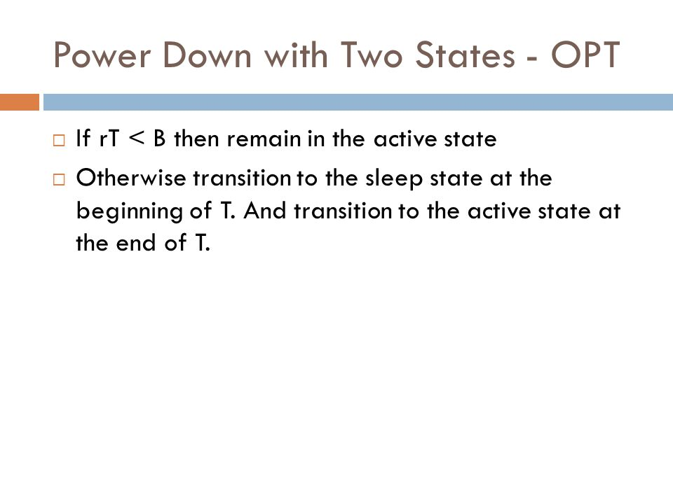 Power Down with Two States - OPT  If rT < B then remain in the active state  Otherwise transition to the sleep state at the beginning of T. And tran