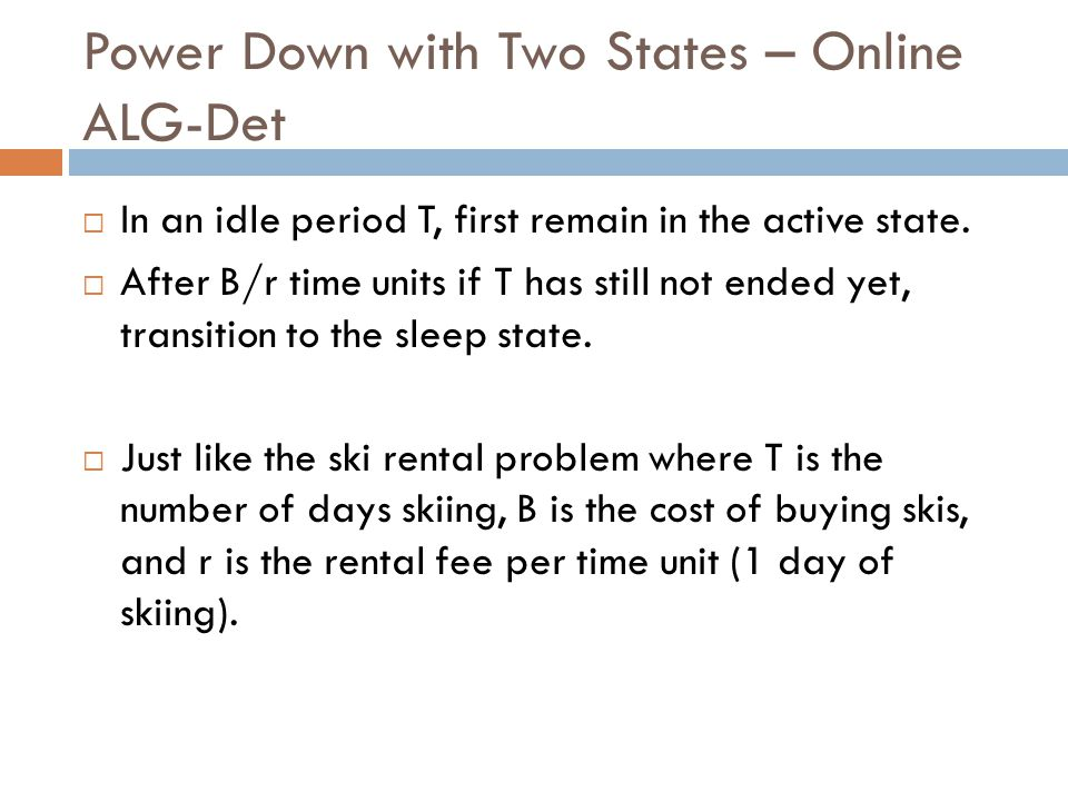 Power Down with Two States – Online ALG-Det  In an idle period T, first remain in the active state.  After B/r time units if T has still not ended y