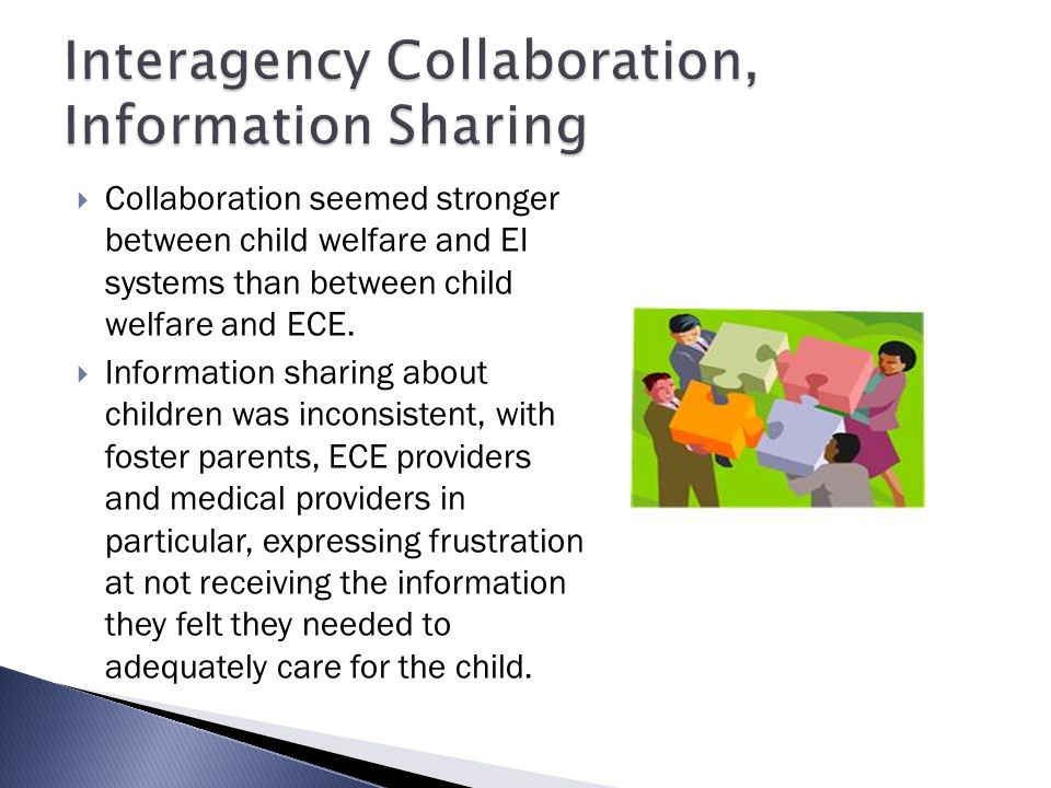  Collaboration seemed stronger between child welfare and EI systems than between child welfare and ECE.  Information sharing about children was inco