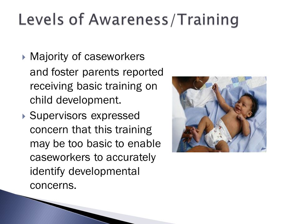  Majority of caseworkers and foster parents reported receiving basic training on child development.  Supervisors expressed concern that this trainin