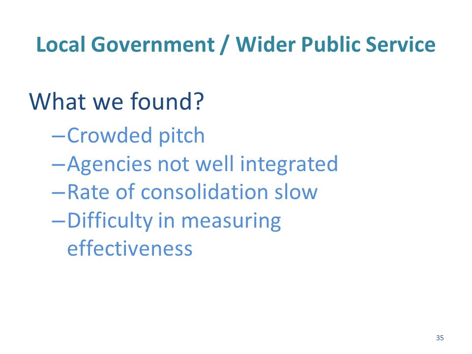 Local Government / Wider Public Service (Cont'd) Recommendations – Intensify consolidation of development bodies – Align programmes and plans – Plans to be approved by local authority – New programmes under local authorities – Integrate county / city enterprise boards – Incentivise sharing of resources – Establish an innovation fund 36