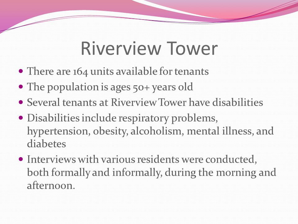 Riverview Tower There are 164 units available for tenants The population is ages 50+ years old Several tenants at Riverview Tower have disabilities Di