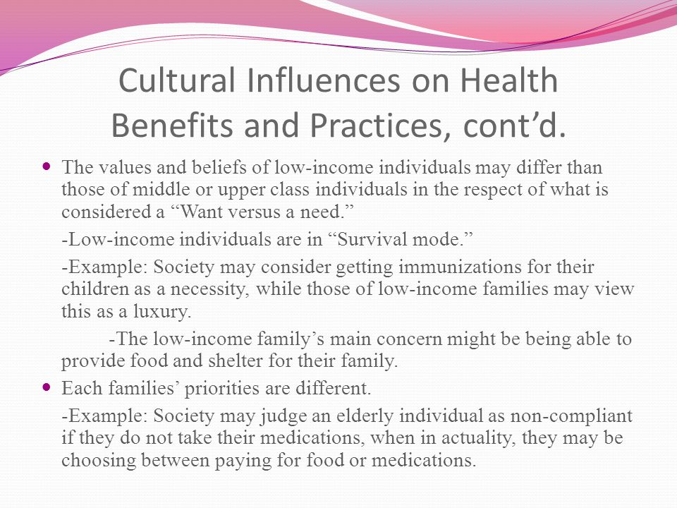 Cultural Influences on Health Benefits and Practices, cont'd. The values and beliefs of low-income individuals may differ than those of middle or uppe