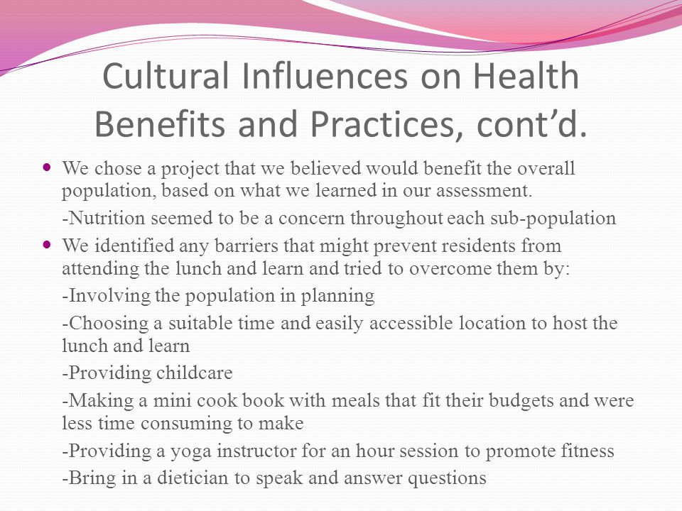 Cultural Influences on Health Benefits and Practices, cont'd. We chose a project that we believed would benefit the overall population, based on what