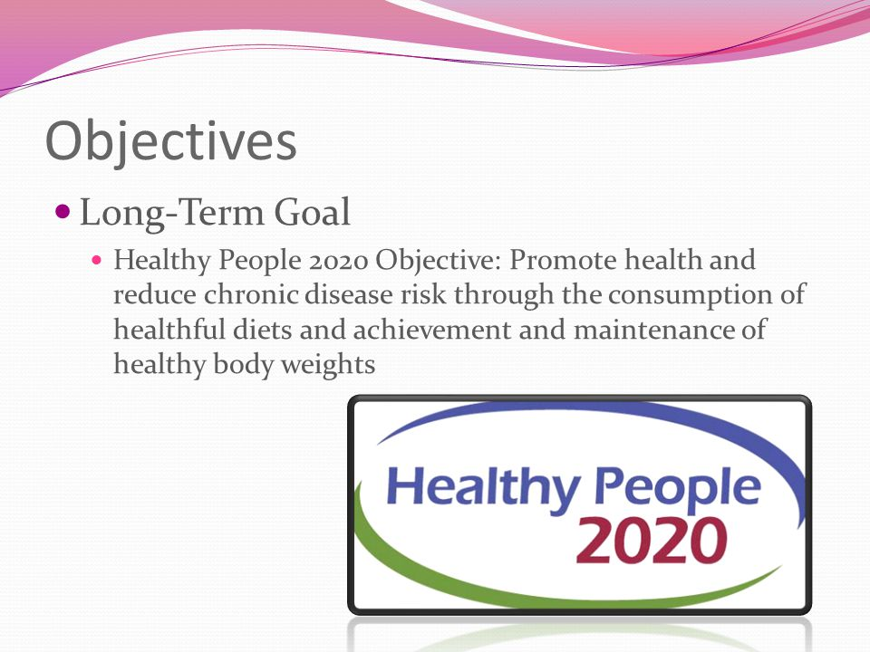 Objectives Long-Term Goal Healthy People 2020 Objective: Promote health and reduce chronic disease risk through the consumption of healthful diets and