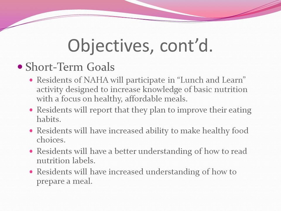 "Objectives, cont'd. Short-Term Goals Residents of NAHA will participate in ""Lunch and Learn"" activity designed to increase knowledge of basic nutritio"