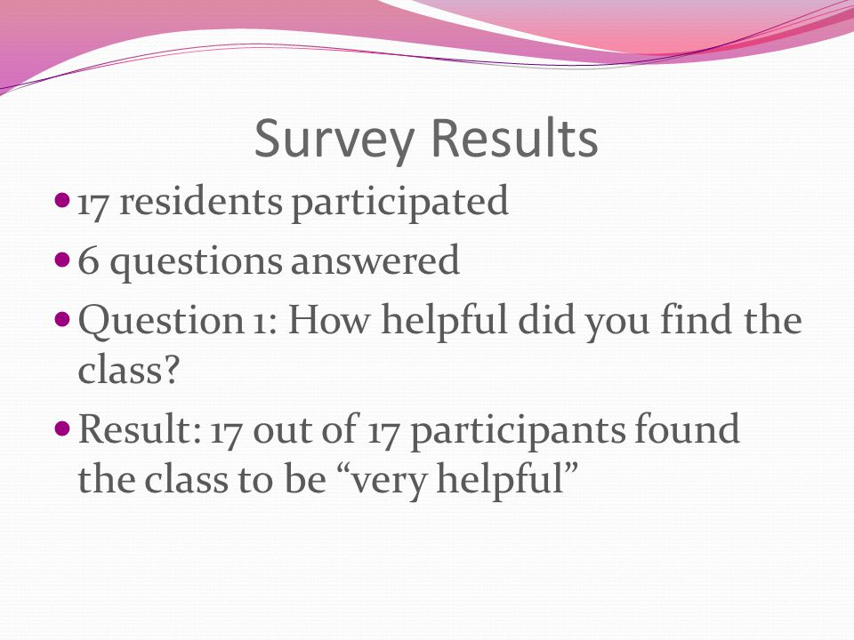 Survey Results 17 residents participated 6 questions answered Question 1: How helpful did you find the class? Result: 17 out of 17 participants found
