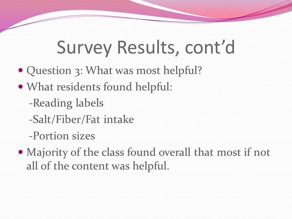 Survey Results, cont'd Question 3: What was most helpful? What residents found helpful: -Reading labels -Salt/Fiber/Fat intake -Portion sizes Majority