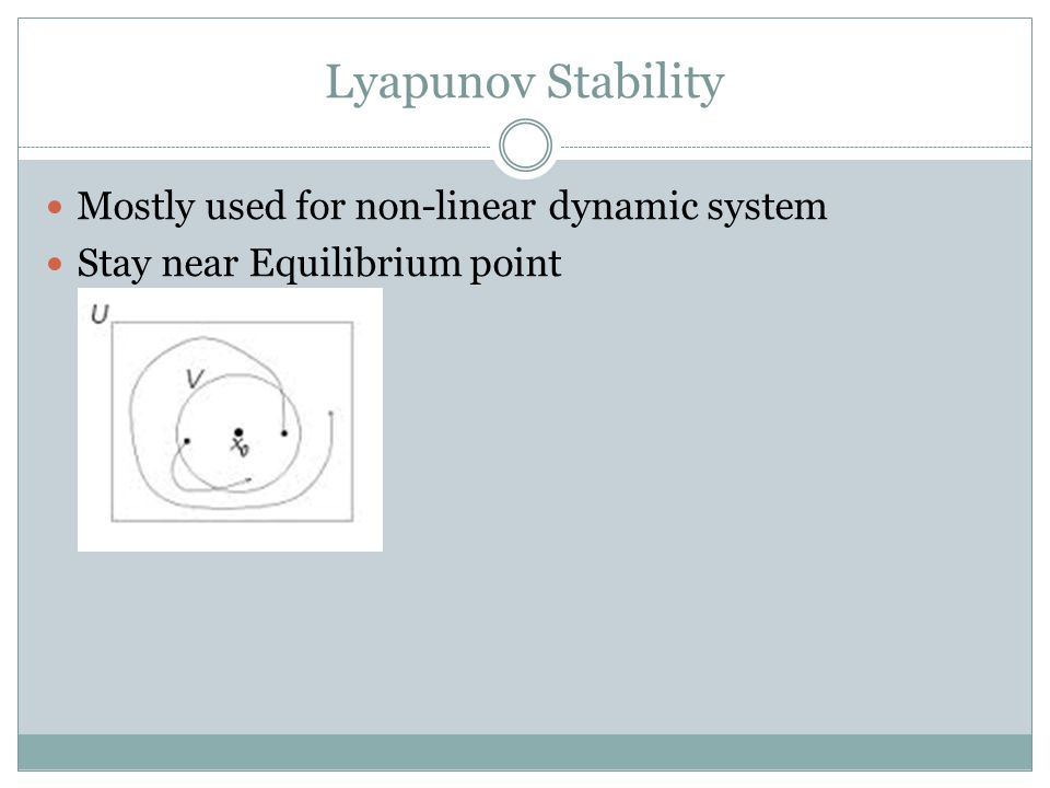 Lyapunov Stability Mostly used for non-linear dynamic system Stay near Equilibrium point