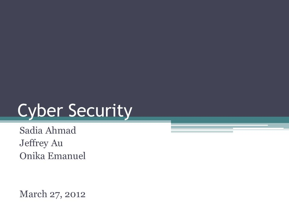 Cyber Security Sadia Ahmad Jeffrey Au Onika Emanuel March 27, 2012
