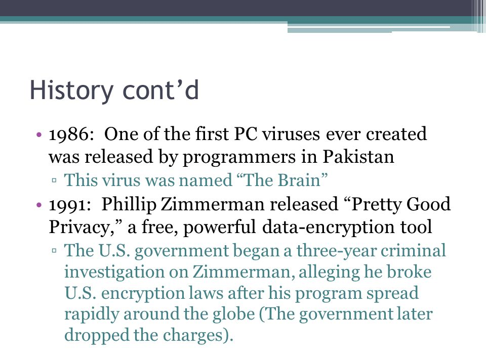 History cont'd 1986: One of the first PC viruses ever created was released by programmers in Pakistan ▫This virus was named The Brain 1991: Phillip Zimmerman released Pretty Good Privacy, a free, powerful data-encryption tool ▫The U.S.