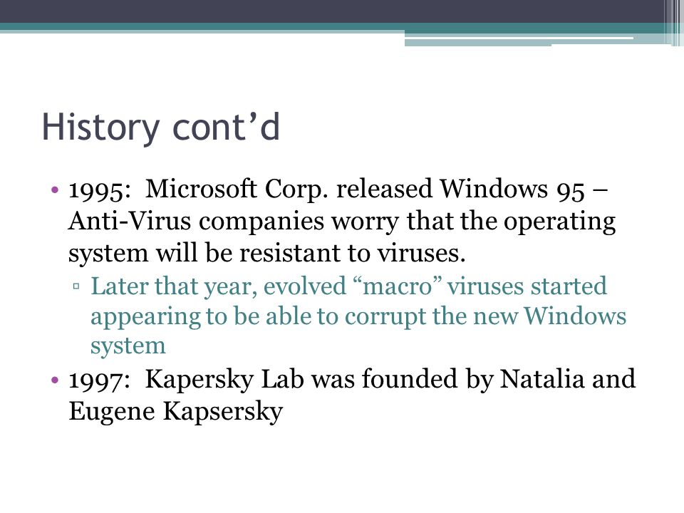 History cont'd 1995: Microsoft Corp. released Windows 95 – Anti-Virus companies worry that the operating system will be resistant to viruses. ▫Later t