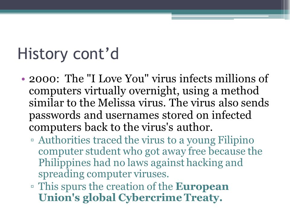 History cont'd 2000: The I Love You virus infects millions of computers virtually overnight, using a method similar to the Melissa virus.