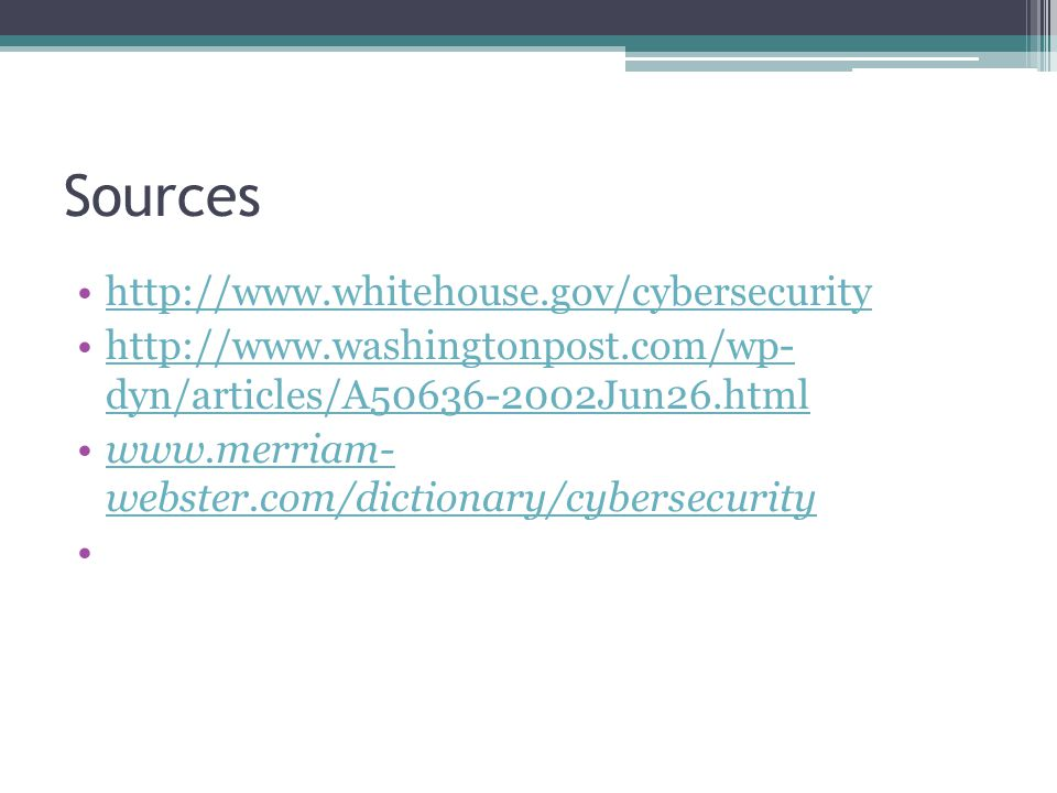 Sources http://www.whitehouse.gov/cybersecurity http://www.washingtonpost.com/wp- dyn/articles/A50636-2002Jun26.htmlhttp://www.washingtonpost.com/wp- dyn/articles/A50636-2002Jun26.html www.merriam- webster.com/dictionary/cybersecuritywww.merriam- webster.com/dictionary/cybersecurity